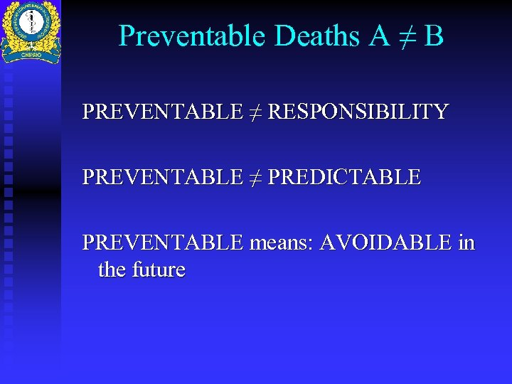 Preventable Deaths A ≠ B PREVENTABLE ≠ RESPONSIBILITY PREVENTABLE ≠ PREDICTABLE PREVENTABLE means: AVOIDABLE