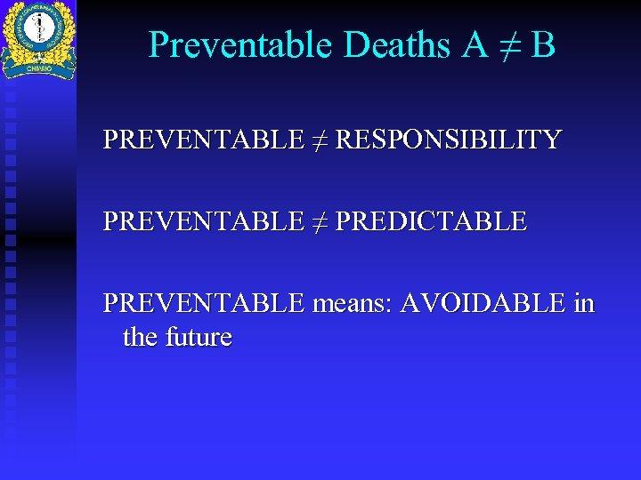 Preventable Deaths A ≠ B PREVENTABLE ≠ RESPONSIBILITY PREVENTABLE ≠ PREDICTABLE PREVENTABLE means: AVOIDABLE