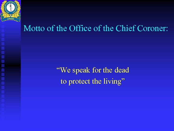 """Motto of the Office of the Chief Coroner: """"We speak for the dead to"""