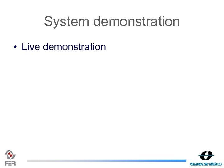 System demonstration • Live demonstration