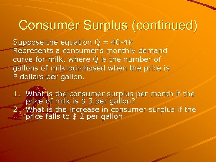 Consumer Surplus (continued) Suppose the equation Q = 40 -4 P Represents a consumer's