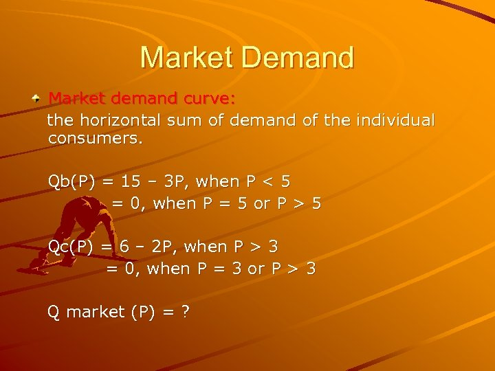 Market Demand Market demand curve: the horizontal sum of demand of the individual consumers.
