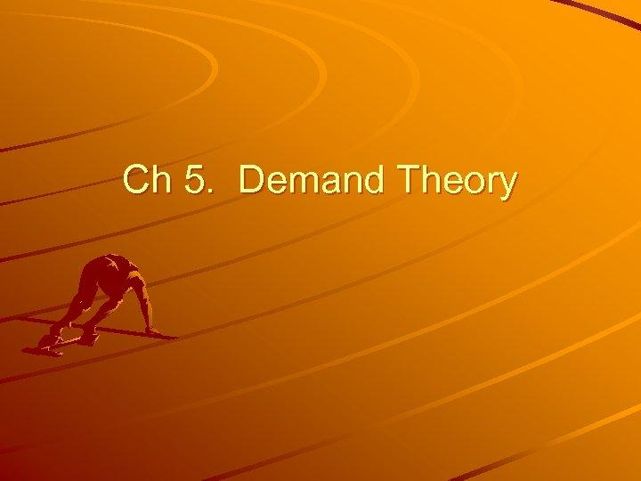 Ch 5. Demand Theory