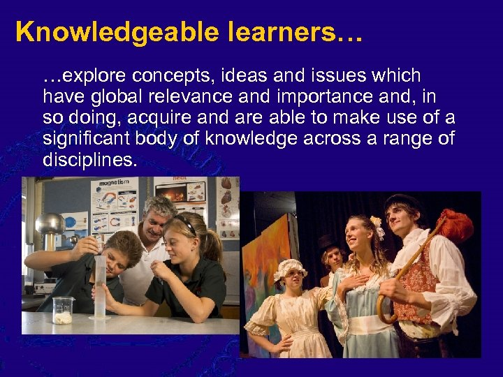 Knowledgeable learners… …explore concepts, ideas and issues which have global relevance and importance and,