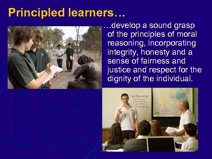 Principled learners… …develop a sound grasp of the principles of moral reasoning, incorporating integrity,