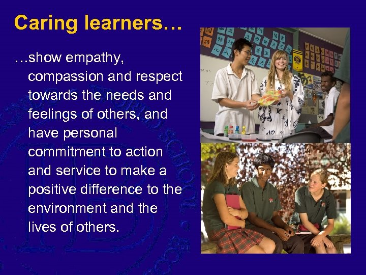 Caring learners… …show empathy, compassion and respect towards the needs and feelings of others,