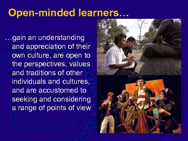 Open-minded learners… …gain an understanding and appreciation of their own culture, are open to