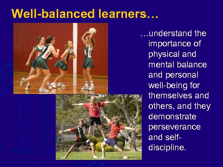 Well-balanced learners… …understand the importance of physical and mental balance and personal well-being for