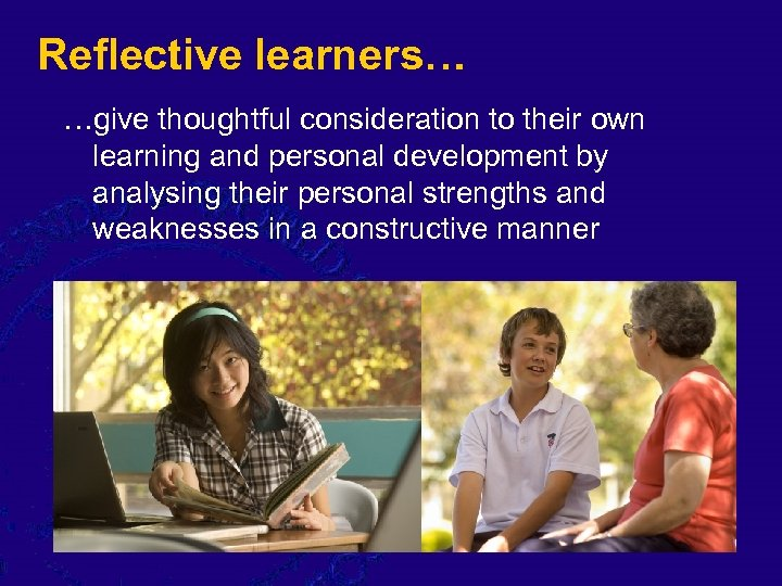 Reflective learners… …give thoughtful consideration to their own learning and personal development by analysing
