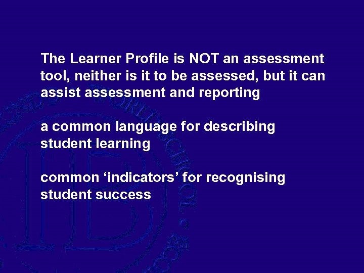 The Learner Profile is NOT an assessment tool, neither is it to be assessed,