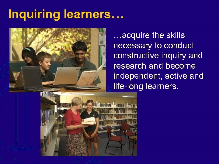 Inquiring learners… …acquire the skills necessary to conduct constructive inquiry and research and become