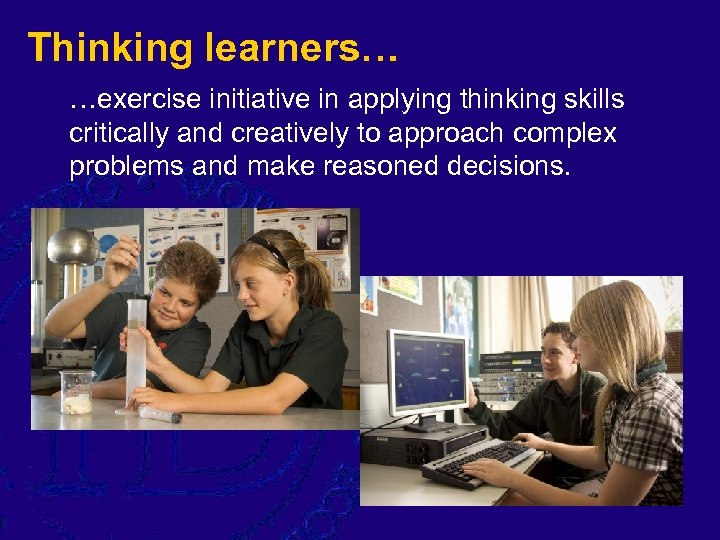 Thinking learners… …exercise initiative in applying thinking skills critically and creatively to approach complex