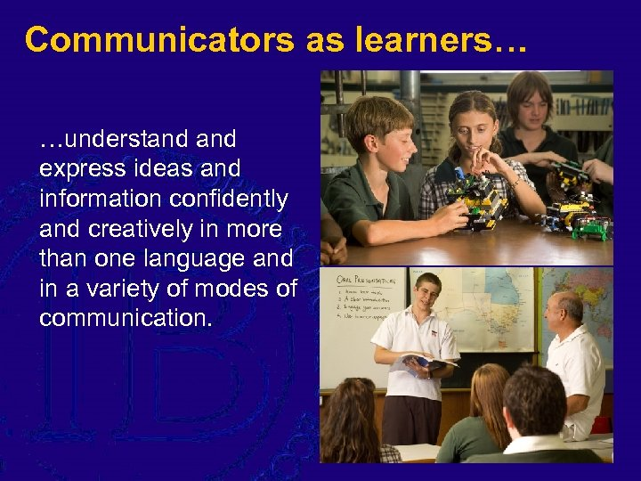 Communicators as learners… …understand express ideas and information confidently and creatively in more than