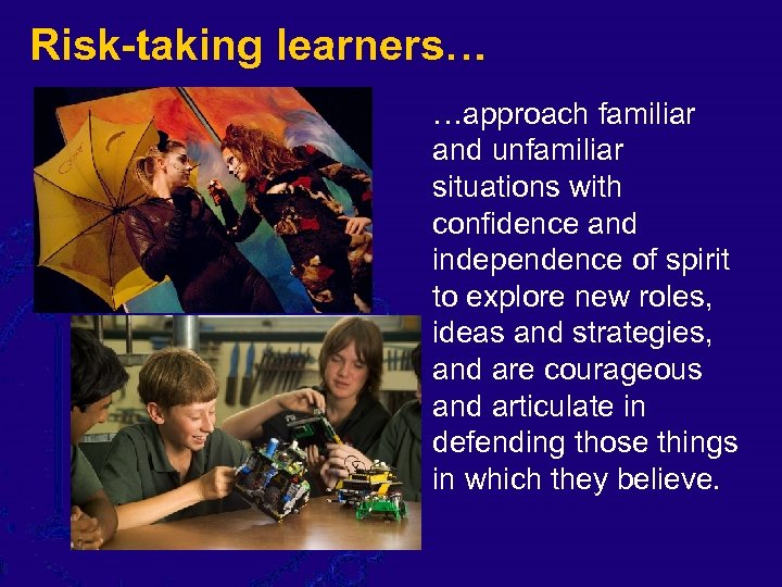 Risk-taking learners… …approach familiar and unfamiliar situations with confidence and independence of spirit to