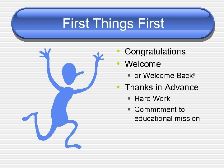 First Things First • Congratulations • Welcome § or Welcome Back! • Thanks in