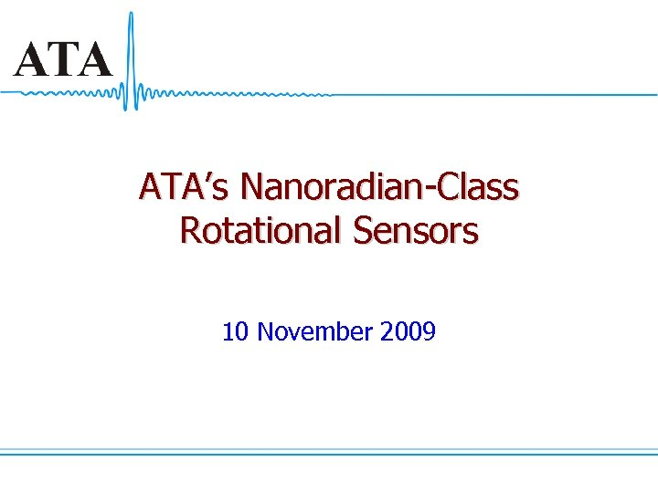 ATA's Nanoradian-Class Rotational Sensors 10 November 2009