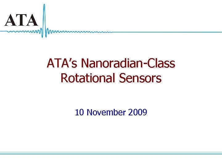ATA's Nanoradian-Class Rotational Sensors 10 November 2009
