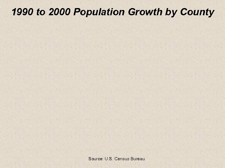 1990 to 2000 Population Growth by County Source: U. S. Census Bureau.