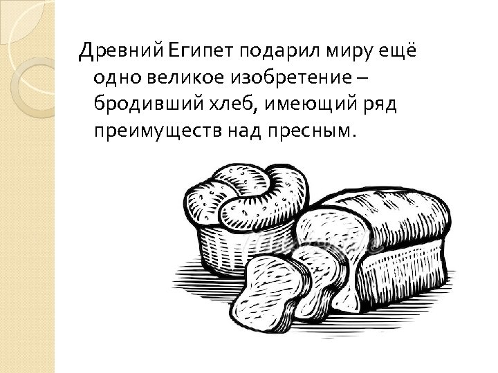 Древний Египет подарил миру ещё одно великое изобретение – бродивший хлеб, имеющий ряд преимуществ