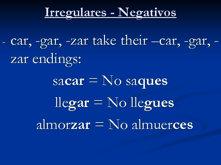 Irregulares - Negativos - car, -gar, -zar take their –car, -gar, zar endings: sacar