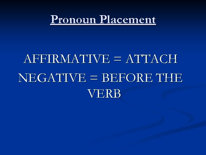 Pronoun Placement AFFIRMATIVE = ATTACH NEGATIVE = BEFORE THE VERB