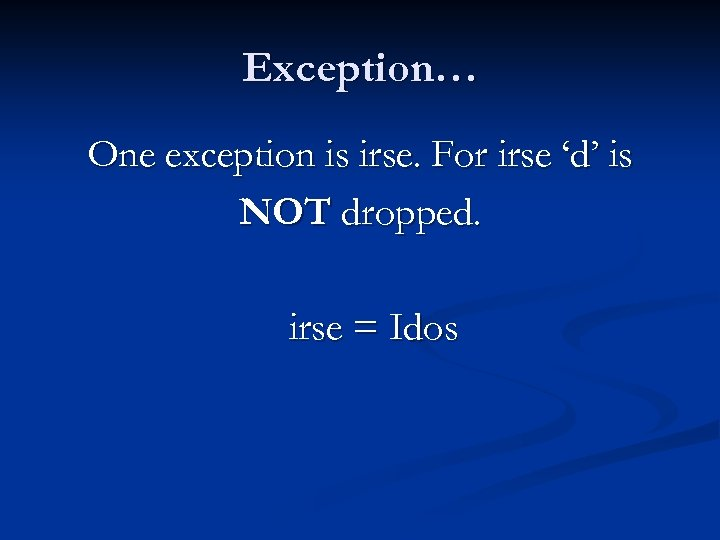 Exception… One exception is irse. For irse 'd' is NOT dropped. irse = Idos