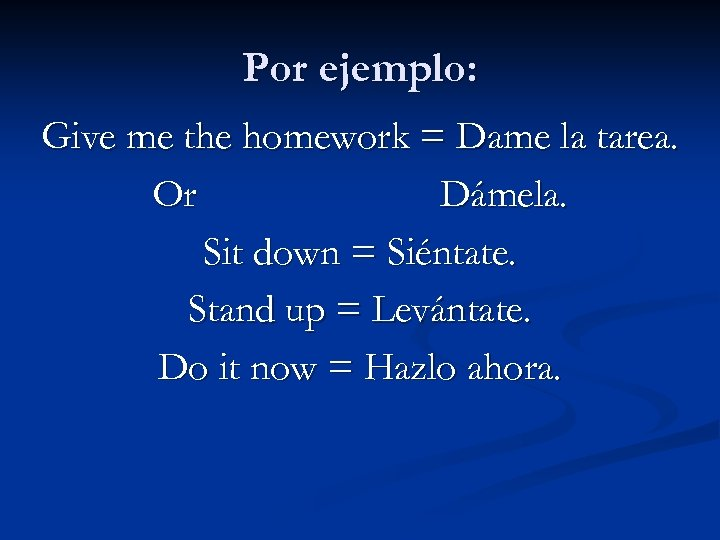 Por ejemplo: Give me the homework = Dame la tarea. Or Dámela. Sit down