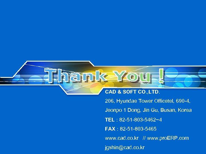 CAD & SOFT CO. , LTD. 206, Hyundae Tower Officetel, 690 -4, Jeonpo 1