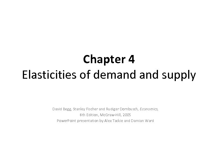 Chapter 4 Elasticities of demand supply David Begg, Stanley Fischer and Rudiger Dornbusch, Economics,