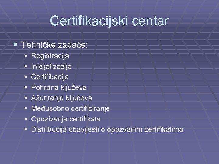 Certifikacijski centar § Tehničke zadaće: § § § § Registracija Inicijalizacija Certifikacija Pohrana ključeva