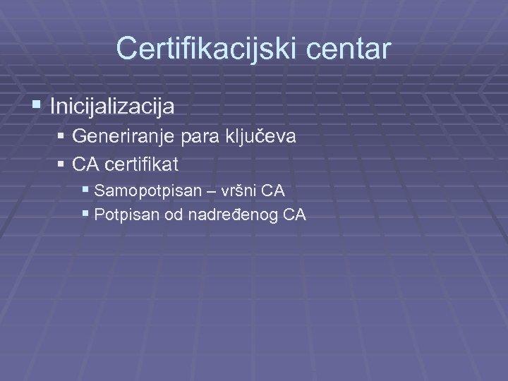 Certifikacijski centar § Inicijalizacija § Generiranje para ključeva § CA certifikat § Samopotpisan –