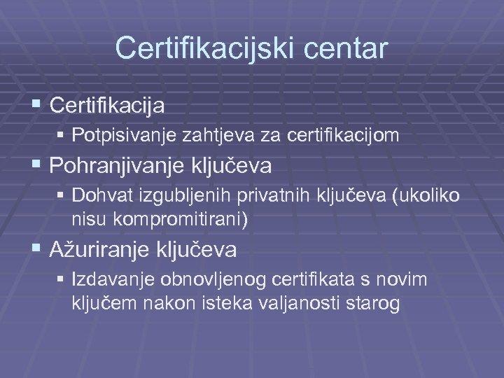 Certifikacijski centar § Certifikacija § Potpisivanje zahtjeva za certifikacijom § Pohranjivanje ključeva § Dohvat