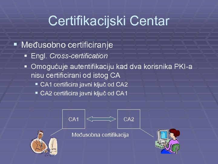 Certifikacijski Centar § Međusobno certificiranje § Engl. Cross-certification § Omogućuje autentifikaciju kad dva korisnika
