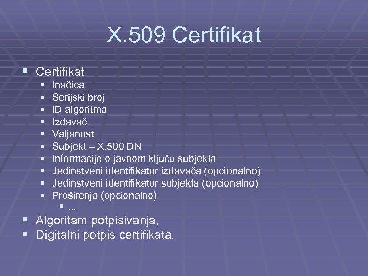 X. 509 Certifikat § § § Inačica Serijski broj ID algoritma Izdavač Valjanost Subjekt