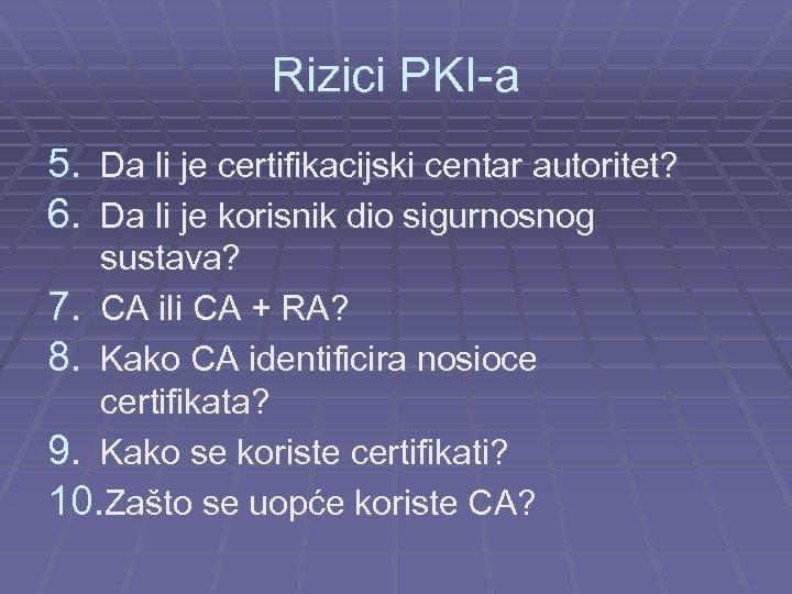 Rizici PKI-a 5. Da li je certifikacijski centar autoritet? 6. Da li je korisnik
