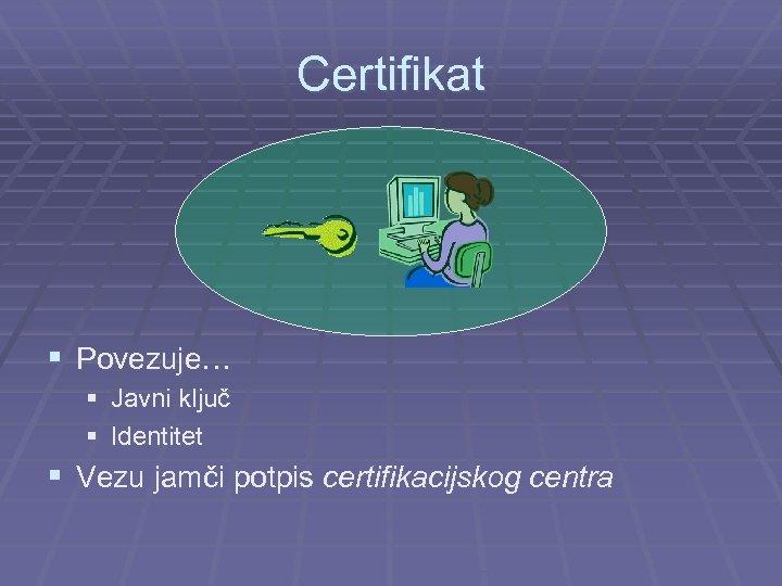 Certifikat § Povezuje… § Javni ključ § Identitet § Vezu jamči potpis certifikacijskog centra