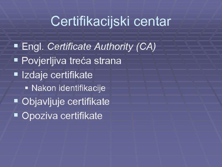 Certifikacijski centar § Engl. Certificate Authority (CA) § Povjerljiva treća strana § Izdaje certifikate