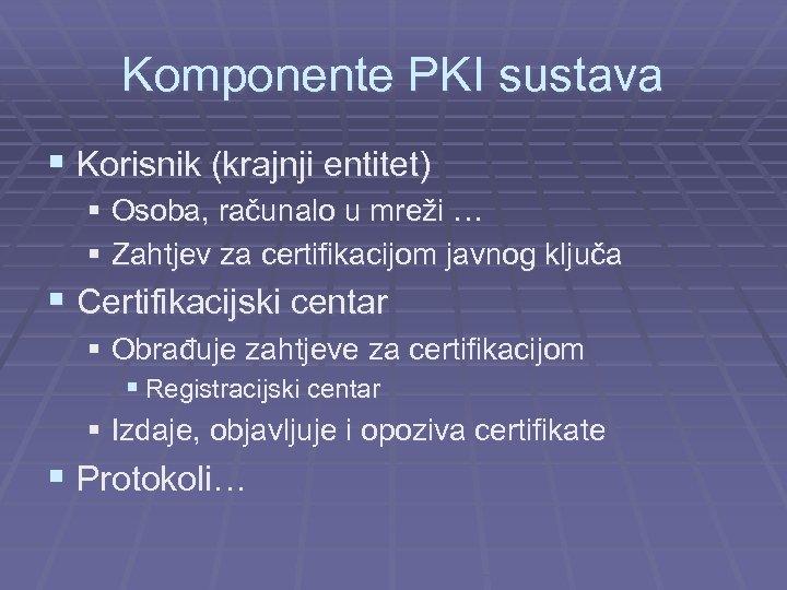 Komponente PKI sustava § Korisnik (krajnji entitet) § Osoba, računalo u mreži … §