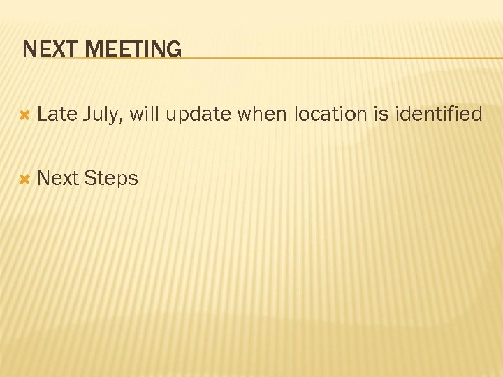 NEXT MEETING Late July, will update when location is identified Next Steps