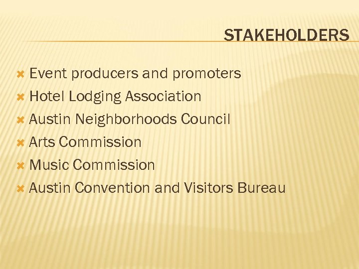 STAKEHOLDERS Event producers and promoters Hotel Lodging Association Austin Neighborhoods Council Arts Commission Music