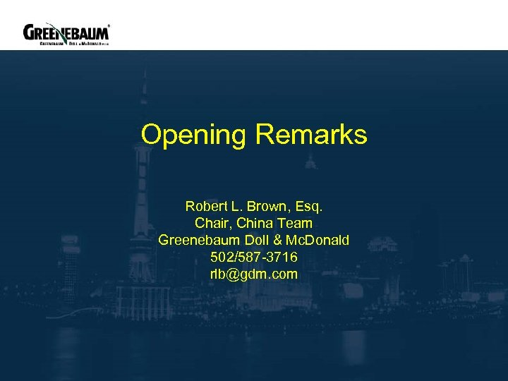 Opening Remarks Robert L. Brown, Esq. Chair, China Team Greenebaum Doll & Mc. Donald
