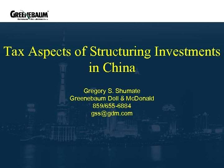 Tax Aspects of Structuring Investments in China Gregory S. Shumate Greenebaum Doll & Mc.