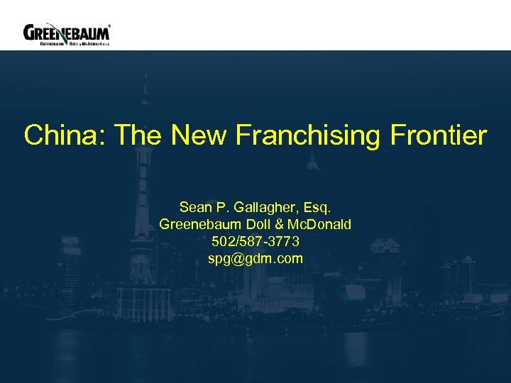 China: The New Franchising Frontier Sean P. Gallagher, Esq. Greenebaum Doll & Mc. Donald