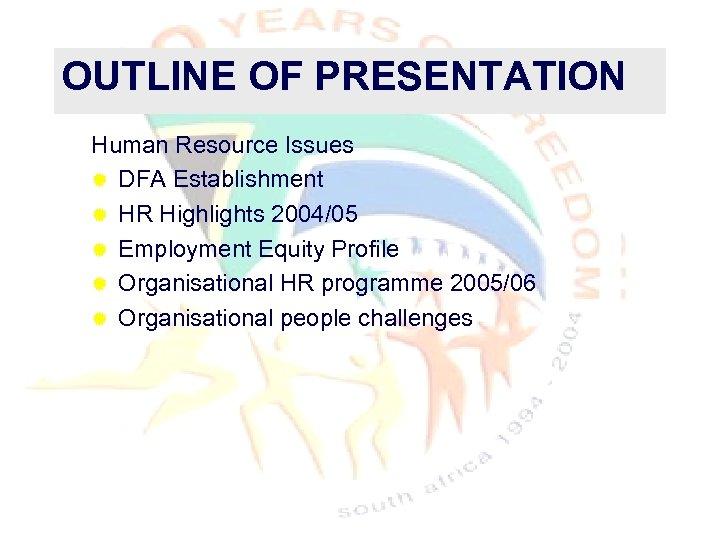 OUTLINE OF PRESENTATION Human Resource Issues ® DFA Establishment ® HR Highlights 2004/05 ®