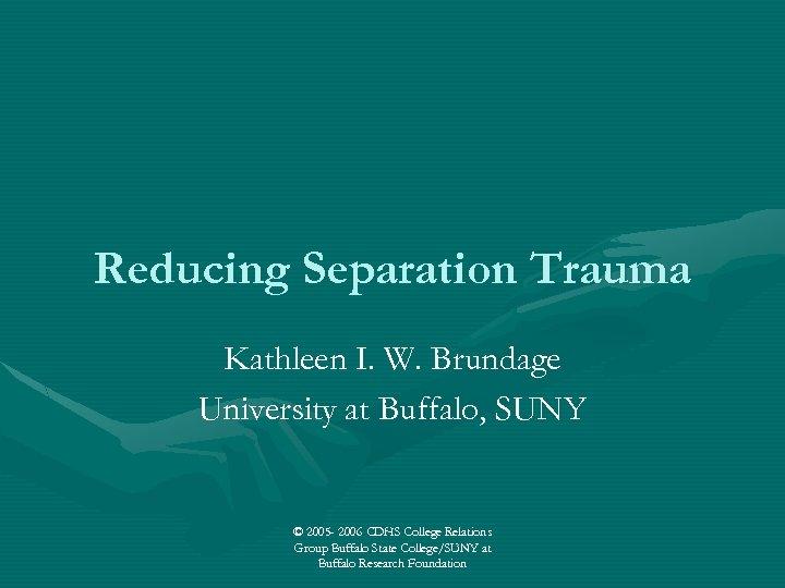 Reducing Separation Trauma Kathleen I. W. Brundage University at Buffalo, SUNY © 2005 -