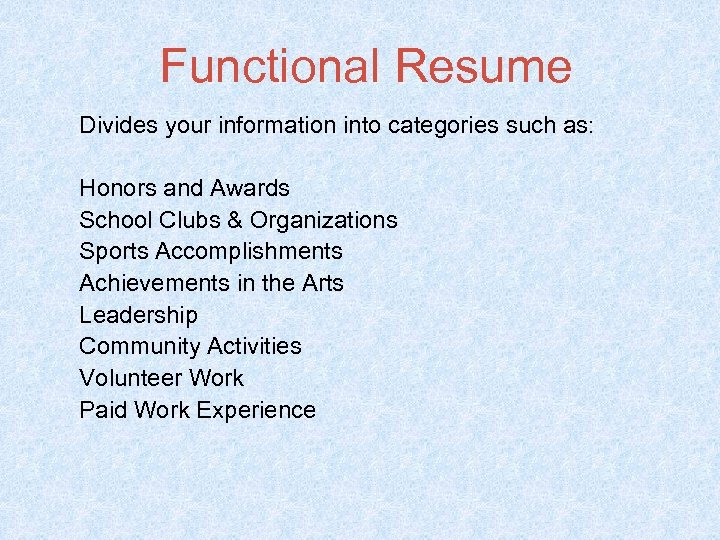 Functional Resume Divides your information into categories such as: Honors and Awards School Clubs