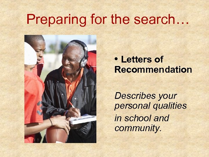 Preparing for the search… • Letters of Recommendation Describes your personal qualities in school