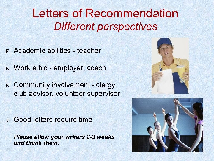 Letters of Recommendation Different perspectives Academic abilities - teacher Work ethic - employer, coach