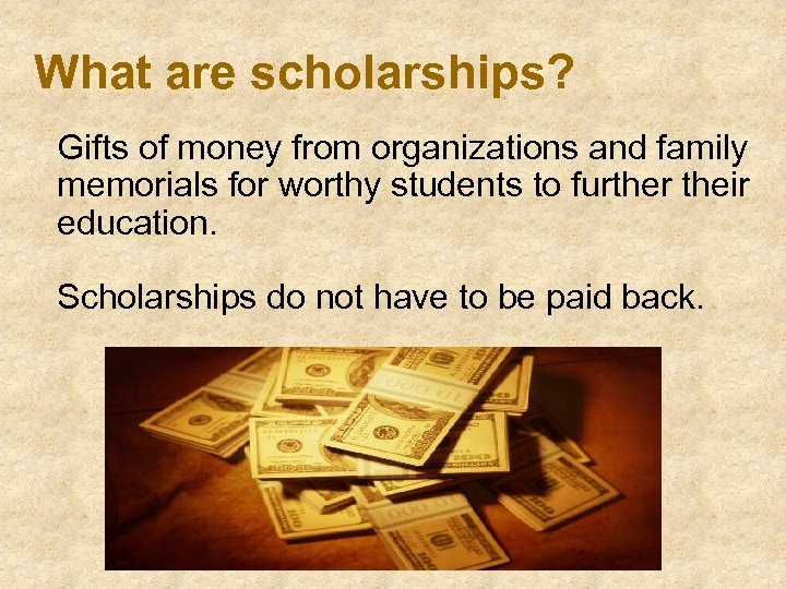 What are scholarships? Gifts of money from organizations and family memorials for worthy students