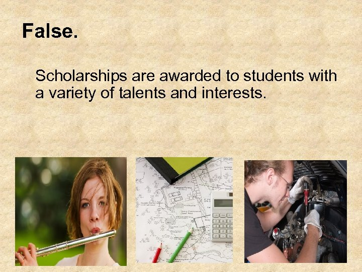 False. Scholarships are awarded to students with a variety of talents and interests.
